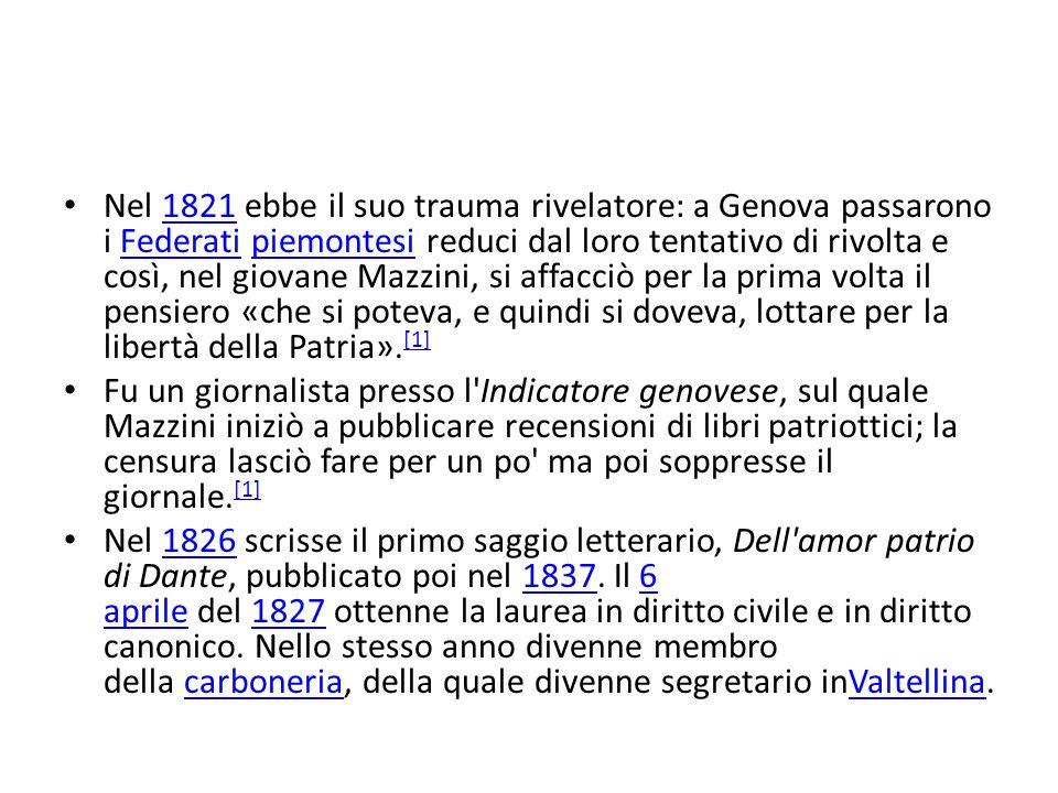 Nel 1821 ebbe il suo trauma rivelatore: a Genova passarono i Federati piemontesi reduci dal loro tentativo di rivolta e così, nel giovane Mazzini, si affacciò per la prima volta il pensiero «che si poteva, e quindi si doveva, lottare per la libertà della Patria».[1]
